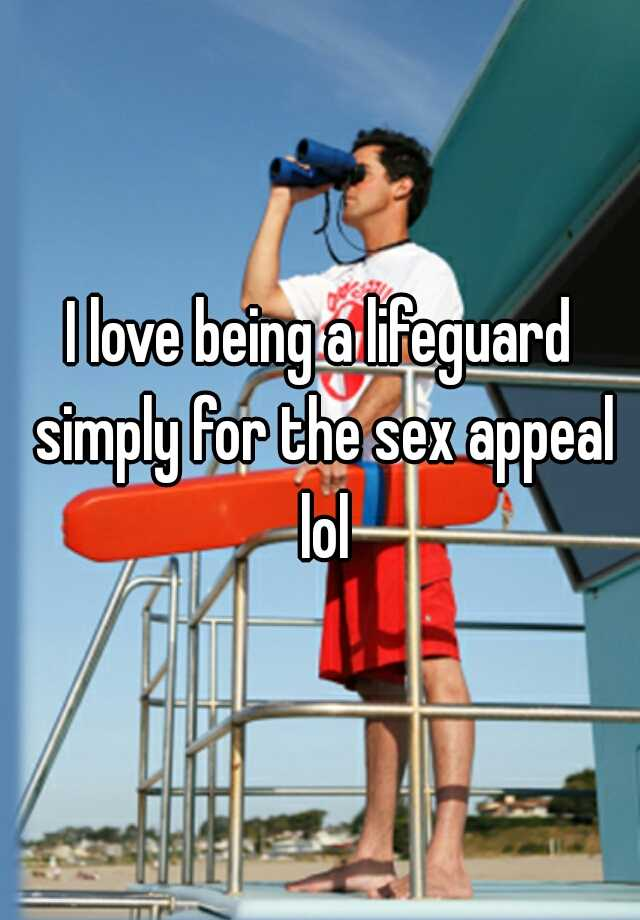 I love being a lifeguard simply for the sex appeal lol
