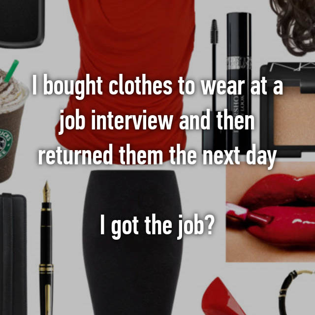 I bought clothes to wear at a job interview and then returned them the next day  I got the job