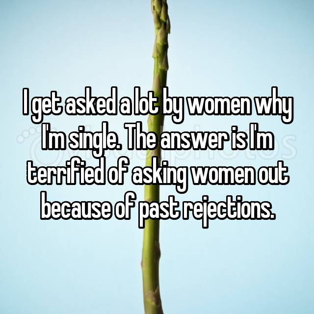 I get asked a lot by women why I'm single. The answer is I'm terrified of asking women out because of past rejections.