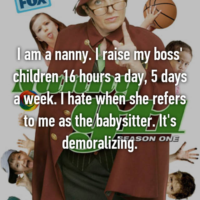 I am a nanny. I raise my boss' children 16 hours a day, 5 days a week. I hate when she refers to me as the babysitter. It's demoralizing.