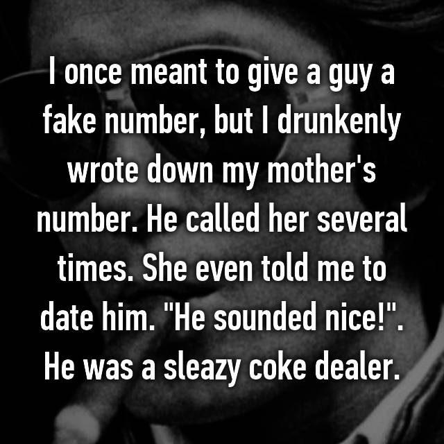 """I once meant to give a guy a fake number, but I drunkenly wrote down my mother's number. He called her several times. She even told me to date him. """"He sounded nice!"""". He was a sleazy coke dealer."""