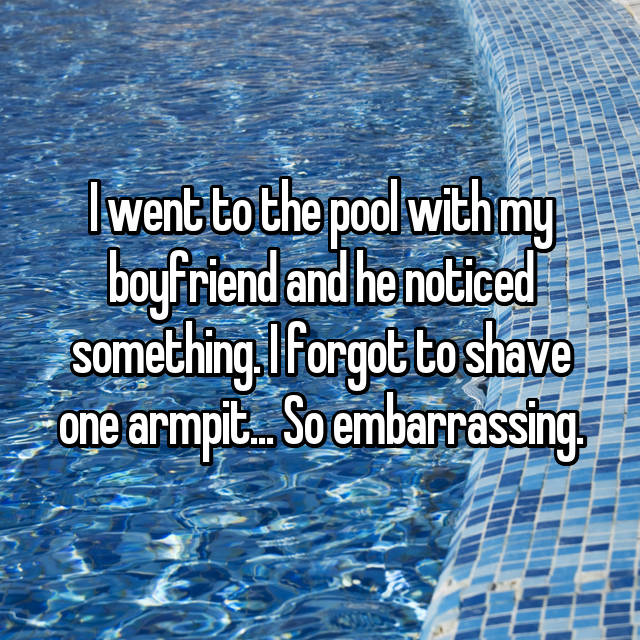 I went to the pool with my boyfriend and he noticed something. I forgot to shave one armpit... So embarrassing.