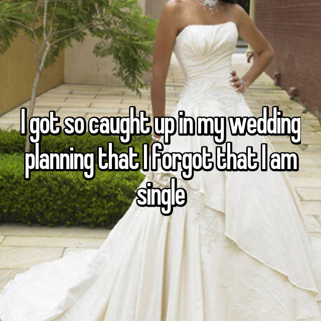 I got so caught up in my wedding planning that I forgot that I am single