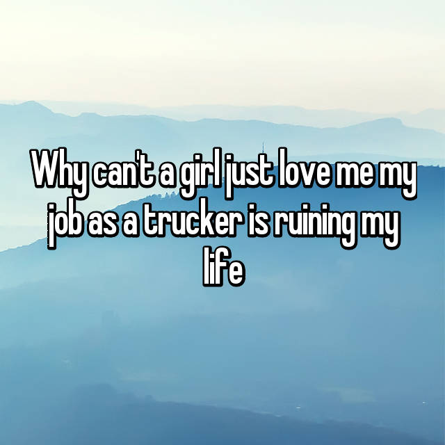 Why can't a girl just love me my job as a trucker is ruining my life