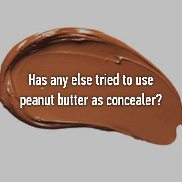 Has any else tried to use peanut butter as concealer?