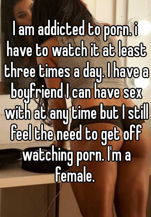 I am addicted to porn. i have to watch it at least three times a day. I have a boyfriend I can have sex with at any time but I still feel the need to get off watching porn. I