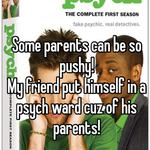 Some parents can be so pushy! My friend put himself in a psych ward cuz of his parents!