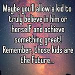 Maybe you'll allow a kid to truly believe in him or herself and achieve something great! Remember, those kids are the future...