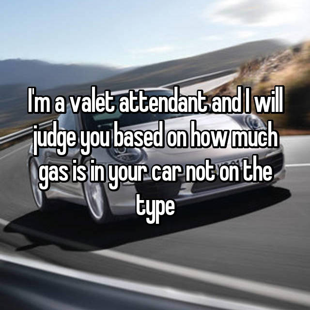 I'm a valet attendant and I will judge you based on how much gas is in your car not on the type