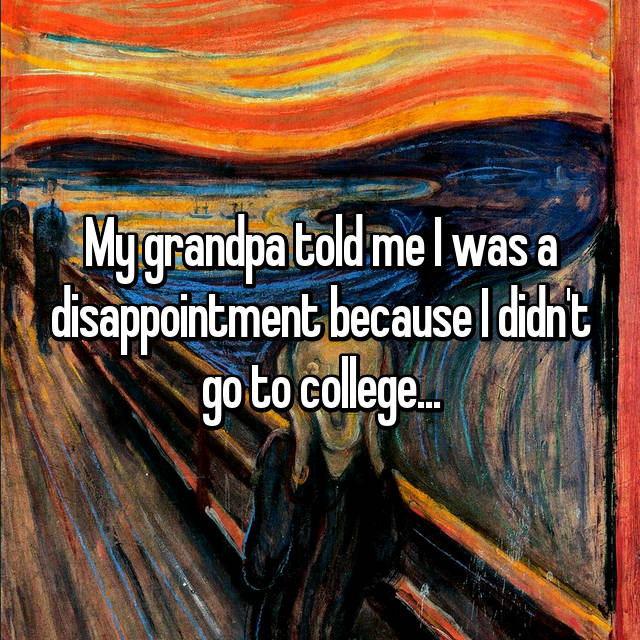 My grandpa told me I was a disappointment because I didn't go to college...