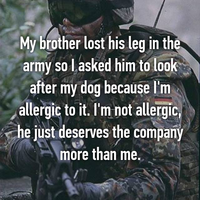 My brother lost his leg in the army so I asked him to look after my dog because I'm allergic to it. I'm not allergic, he just deserves the company more than me.