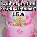 I would really like a friend to do this with and HAPPY BIRTHDAY!