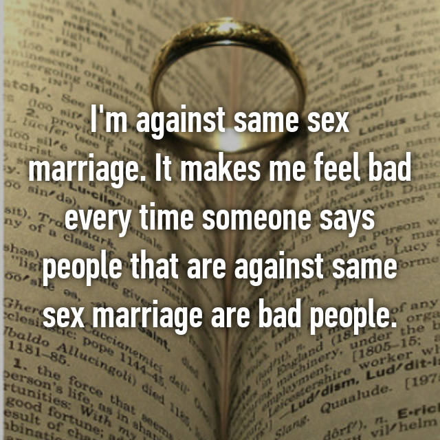 I'm against same sex marriage. It makes me feel bad every time someone says people that are against same sex marriage are bad people.