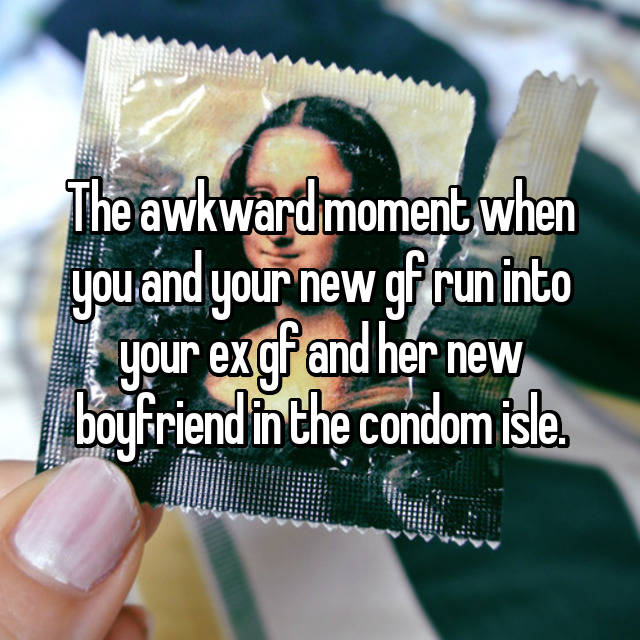 The awkward moment when you and your new gf run into your ex gf and her new boyfriend in the condom isle.