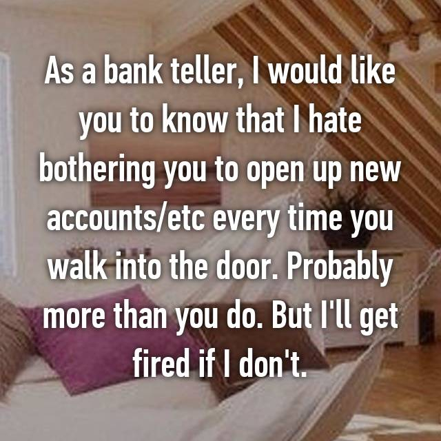 As a bank teller, I would like you to know that I hate bothering you to open up new accounts/etc every time you walk into the door. Probably more than you do. But I'll get fired if I don't.
