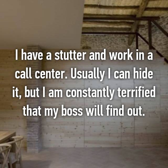 I have a stutter and work in a call center. Usually I can hide it, but I am constantly terrified that my boss will find out.