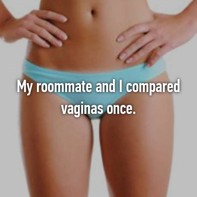 My roommate and I compared vaginas once.