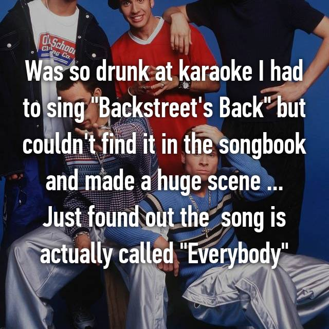 "Was so drunk at karaoke I had to sing ""Backstreet's Back"" but couldn't find it in the songbook and made a huge scene ... Just found out the  song is actually called ""Everybody"""