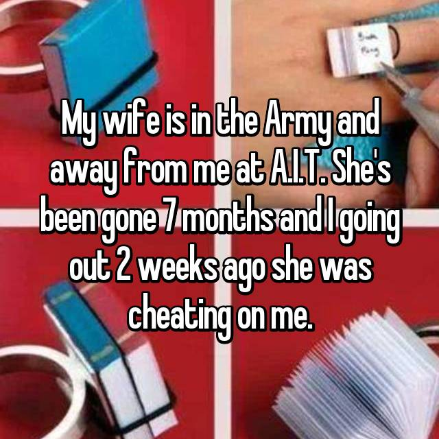 My wife is in the Army and away from me at A.I.T. She's been gone 7 months and I going out 2 weeks ago she was cheating on me.