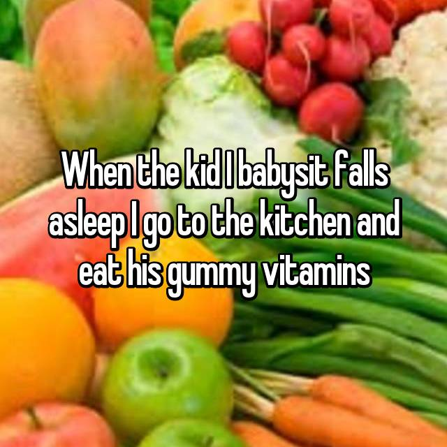 When the kid I babysit falls asleep I go to the kitchen and eat his gummy vitamins
