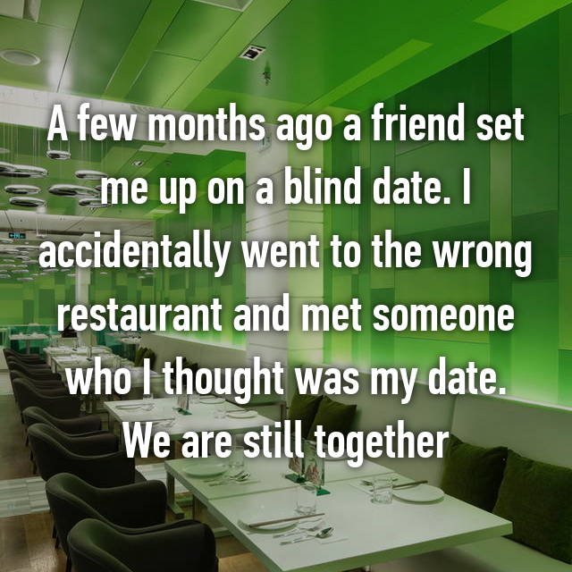 A few months ago a friend set me up on a blind date. I accidentally went to the wrong restaurant and met someone who I thought was my date. We are still together