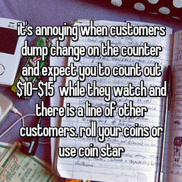 it's annoying when customers dump change on the counter and expect you to count out $10-$15  while they watch and there is a line of other customers. roll your coins or use coin star