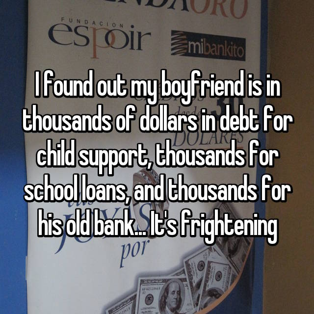 I found out my boyfriend is in thousands of dollars in debt for child support, thousands for school loans, and thousands for his old bank... It's frightening