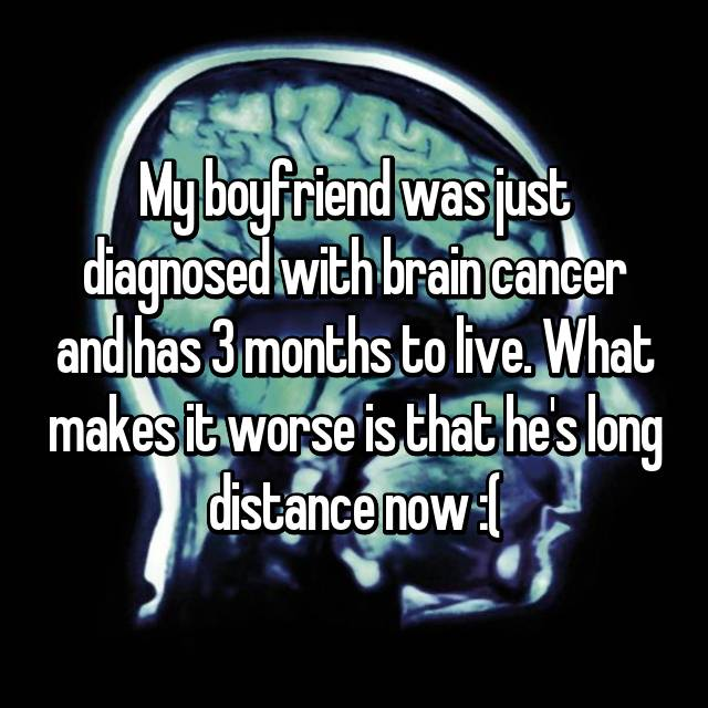 My boyfriend was just diagnosed with brain cancer and has 3 months to live. What makes it worse is that he's long distance now :(