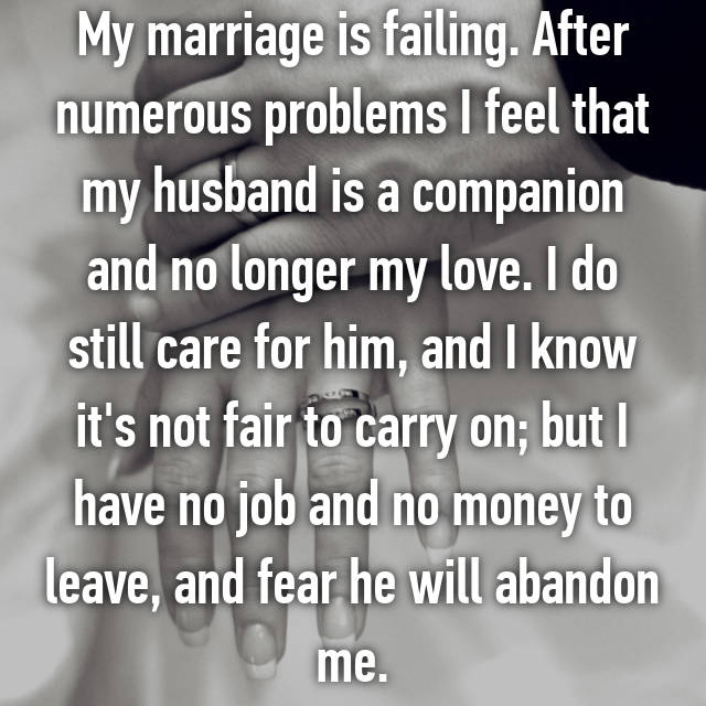 My marriage is failing. After numerous problems I feel that my husband is a companion and no longer my love. I do still care for him, and I know it's not fair to carry on; but I have no job and no money to leave, and fear he will abandon me.