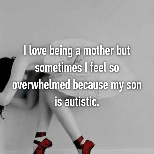 I love being a mother but sometimes I feel so overwhelmed because my son is autistic.