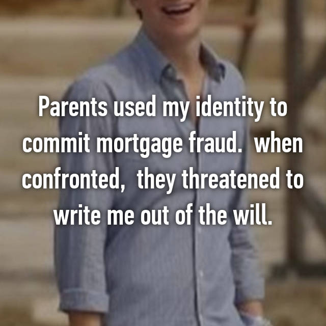 Parents used my identity to commit mortgage fraud.  when confronted,  they threatened to write me out of the will.