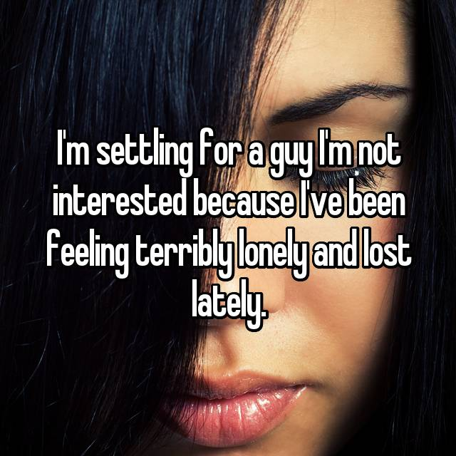 I'm settling for a guy I'm not interested because I've been feeling terribly lonely and lost lately.