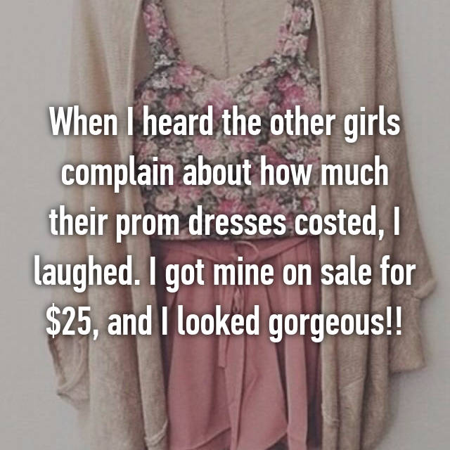 When I heard the other girls complain about how much their prom dresses costed, I laughed. I got mine on sale for $25, and I looked gorgeous!!