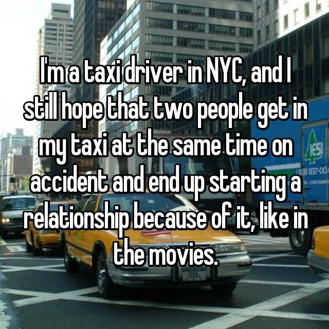 I'm a taxi driver in NYC, and I still hope that two people get in my taxi at the same time on accident and end up starting a relationship because of it, like in the movies.