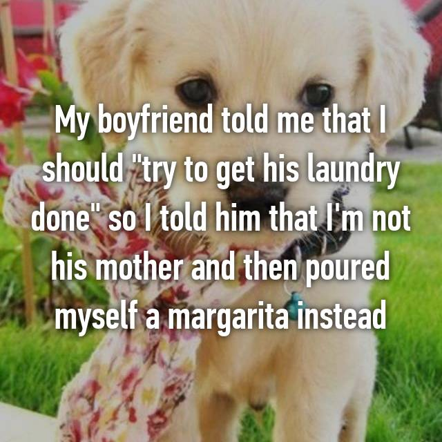 """My boyfriend told me that I should """"try to get his laundry done"""" so I told him that I'm not his mother and then poured myself a margarita instead 👍"""