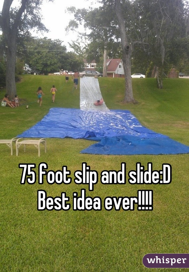 75 foot slip and slide:D Best idea ever!!!!