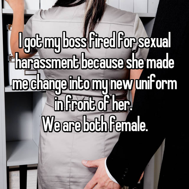 I got my boss fired for sexual harassment because she made me change into my new uniform in front of her.  We are both female.