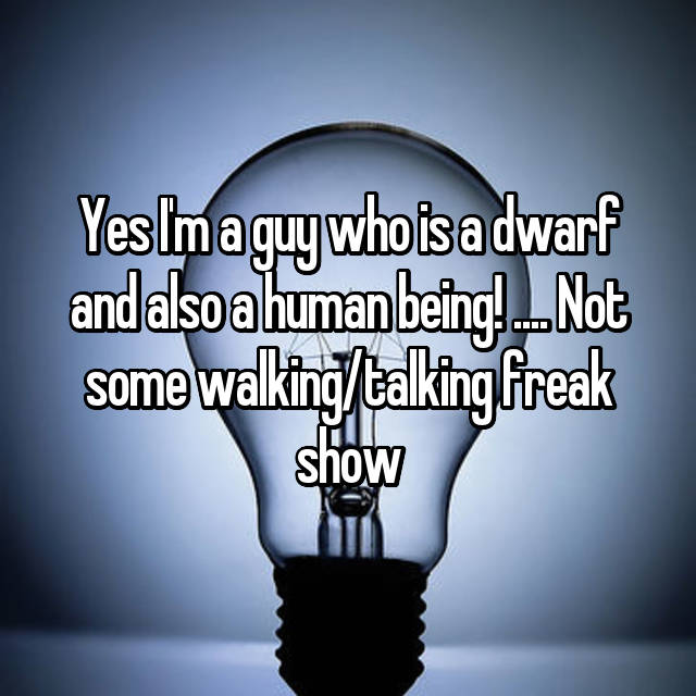 Yes I'm a guy who is a dwarf and also a human being! .... Not some walking/talking freak show
