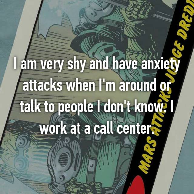 I am very shy and have anxiety attacks when I'm around or talk to people I don't know. I work at a call center.