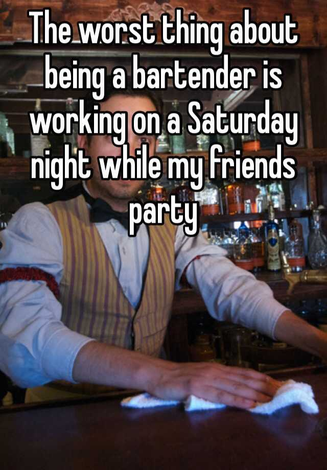 The worst thing about being a bartender is working on a Saturday night while my friends party