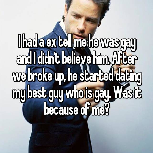 I had a ex tell me he was gay and I didn't believe him. After we broke up, he started dating my best guy who is gay. Was it because of me?