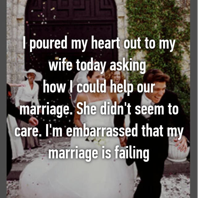 I poured my heart out to my wife today asking  how I could help our marriage. She didn't seem to care. I'm embarrassed that my marriage is failing