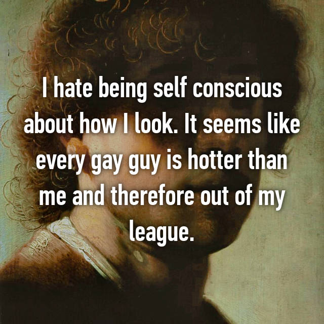 I hate being self conscious about how I look. It seems like every gay guy is hotter than me and therefore out of my league.