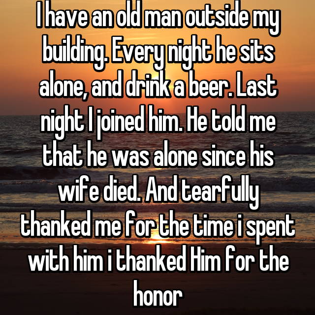 I have an old man outside my building. Every night he sits alone, and drink a beer. Last night I joined him. He told me that he was alone since his wife died. And tearfully thanked me for the time i spent with him😊 i thanked Him for the honor