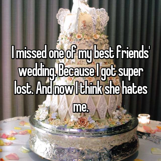 I missed one of my best friends' wedding. Because I got super lost. And now I think she hates me.
