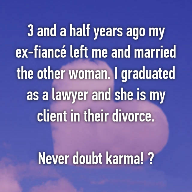 3 and a half years ago my ex-fiancé left me and married the other woman. I graduated as a lawyer and she is my client in their divorce.  Never doubt karma! 