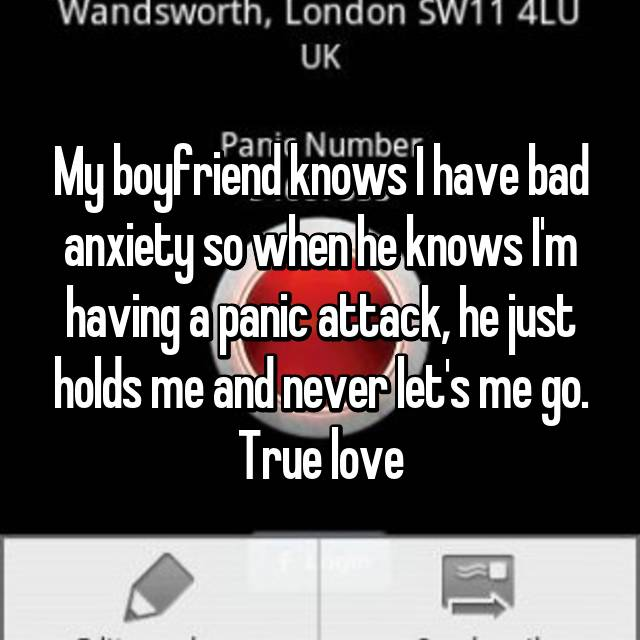 My boyfriend knows I have bad anxiety so when he knows I'm having a panic attack, he just holds me and never let's me go. True love