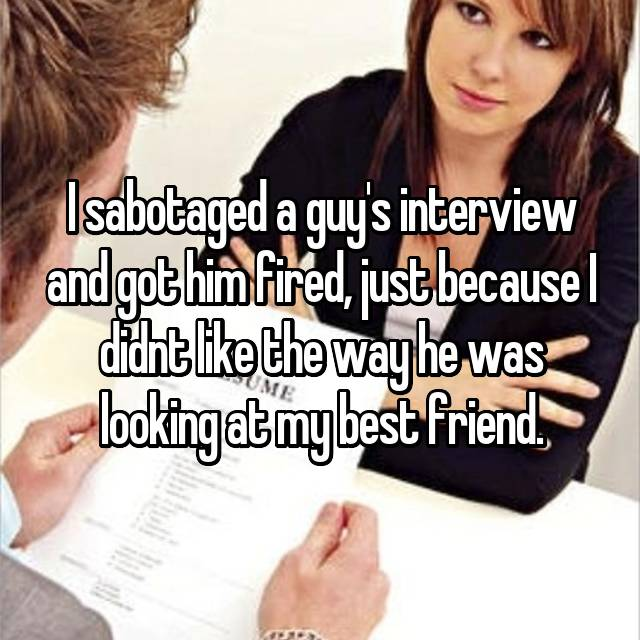 I sabotaged a guy's interview and got him fired, just because I didnt like the way he was looking at my best friend.