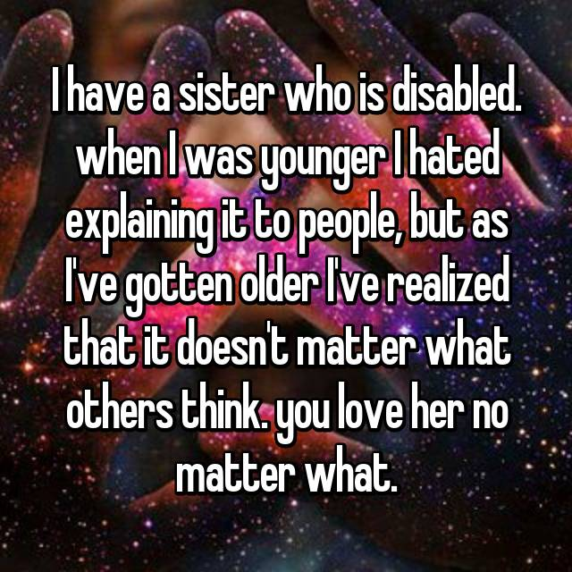 I have a sister who is disabled. when I was younger I hated explaining it to people, but as I've gotten older I've realized that it doesn't matter what others think. you love her no matter what.