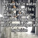 So much pressure from my boyfriend but I'm waiting till marriage and he is willing to wait for me.. Though not to happy bout it and still pressuring me and my decision